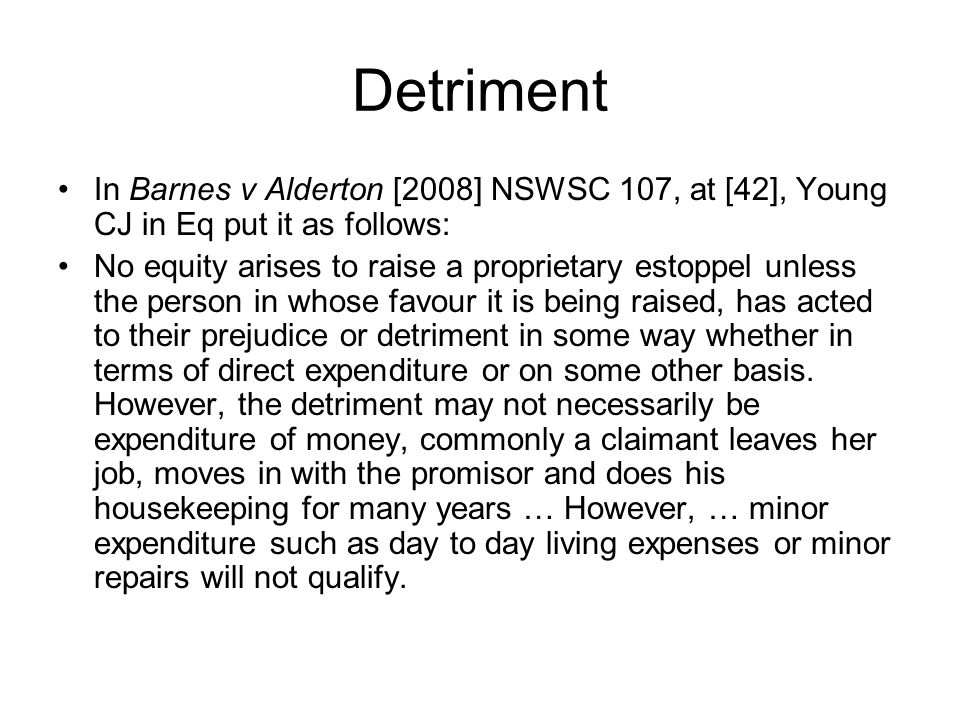 Detriment In Barnes v Alderton [2008] NSWSC 107, at [42], Young CJ in Eq put it as follows:
